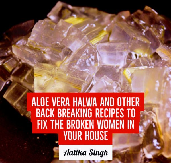 Aloe Vera Halwa and other Back Breaking Recipes to Fix the Broken Women in Your House